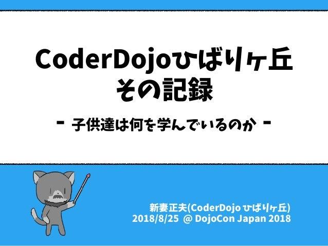 CoderDojoひばりヶ丘 その記録 - 子供達は何を学んでいるのか - 新妻正夫(CoderDojo ひばりヶ丘) 2018/8/25 @ DojoCon Japan 2018