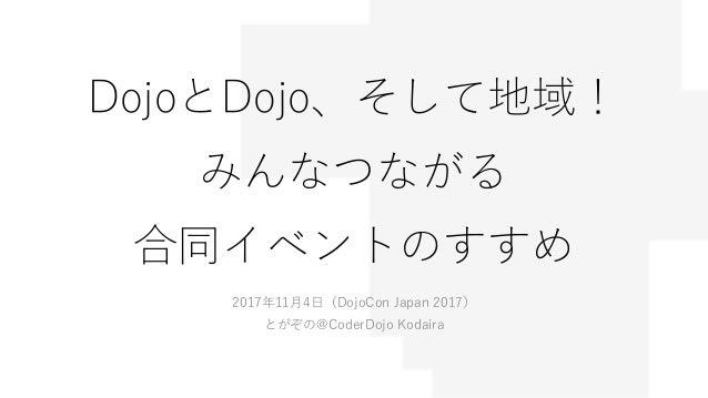 DojoとDojo、そして地域! みんなつながる 合同イベントのすすめ 2017年11月4日(DojoCon Japan 2017) とがぞの@CoderDojo Kodaira