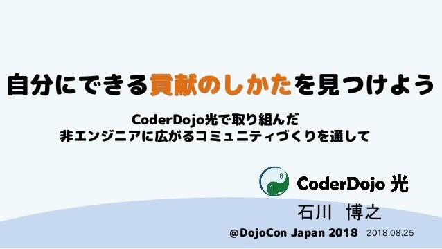 CoderDojo光 @DojoCon Japan 2018 自分にできる貢献のしかたを見つけよう CoderDojo光で取り組んだ 非エンジニアに広がるコミュニティづくりを通して 石川 博之 2018.08.25