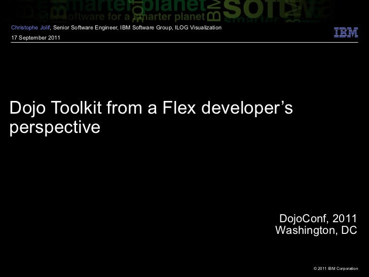 Dojo Toolkit from a Flex developer's perspective Christophe  Jolif , Senior Software Engineer, IBM Software Group, ILOG Vi...