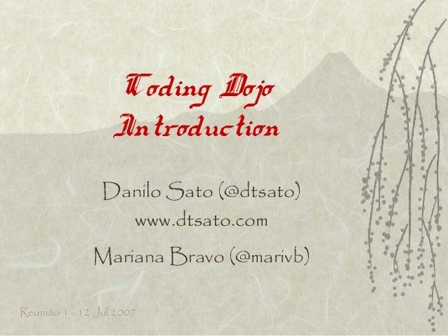 Coding DojoIntroductionDanilo Sato (@dtsato)www.dtsato.comMariana Bravo (@marivb)Reunião 1 - 12 Jul 2007