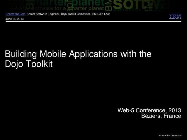 © 2013 IBM CorporationBuilding Mobile Applications with theDojo ToolkitChristophe Jolif, Senior Software Engineer, Dojo To...