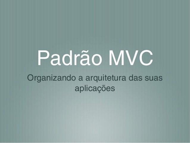 Padrão MVC Organizando a arquitetura das suas aplicações