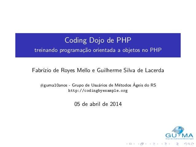 Coding Dojo de PHP treinando programa¸c˜ao orientada a objetos no PHP Fabr´ızio de Royes Mello e Guilherme Silva de Lacerd...