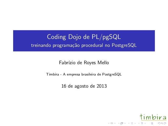Coding Dojo de PL/pgSQL treinando programa¸c˜ao procedural no PostgreSQL Fabr´ızio de Royes Mello Timbira - A empresa bras...