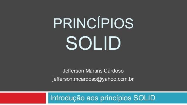 PRINCÍPIOS SOLID Introdução aos princípios SOLID Jefferson Martins Cardoso jefferson.mcardoso@yahoo.com.br