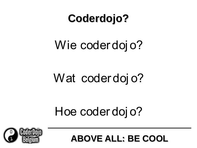 ABOVE ALL: BE COOLABOVE ALL: BE COOL Coderdojo?Coderdojo? Wie coderdoj o? Wat coderdoj o? Hoe coderdoj o?