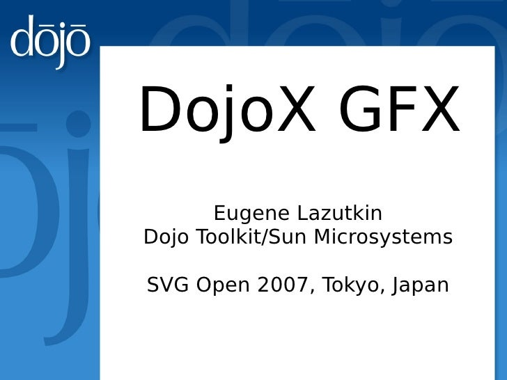 DojoX GFX        Eugene Lazutkin Dojo Toolkit/Sun Microsystems  SVG Open 2007, Tokyo, Japan