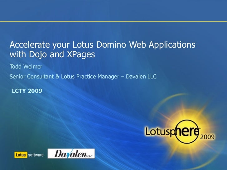 Accelerate your Lotus Domino Web Applicationswith Dojo and XPagesTodd WeimerSenior Consultant & Lotus Practice Manager – D...
