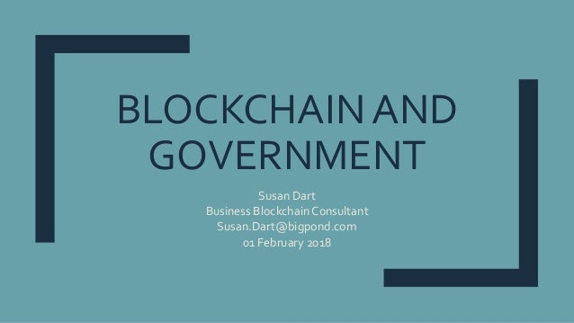 BLOCKCHAIN AND GOVERNMENT Susan Dart Business Blockchain Consultant Susan.Dart@bigpond.com 01 February 2018