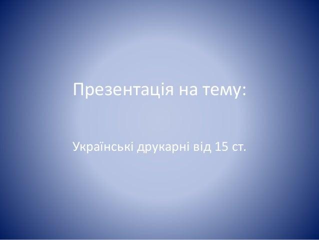 Презентація на тему: Українські друкарні від 15 ст.