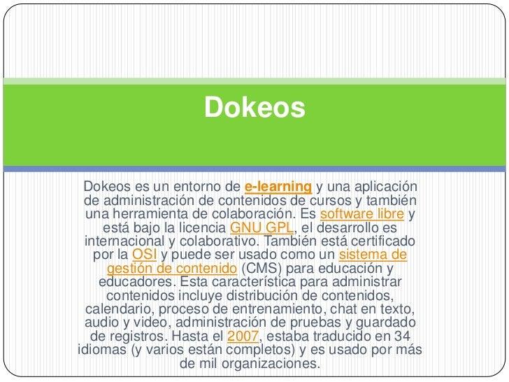 Dokeos Dokeos es un entorno de e-learning y una aplicación de administración de contenidos de cursos y también  una herram...