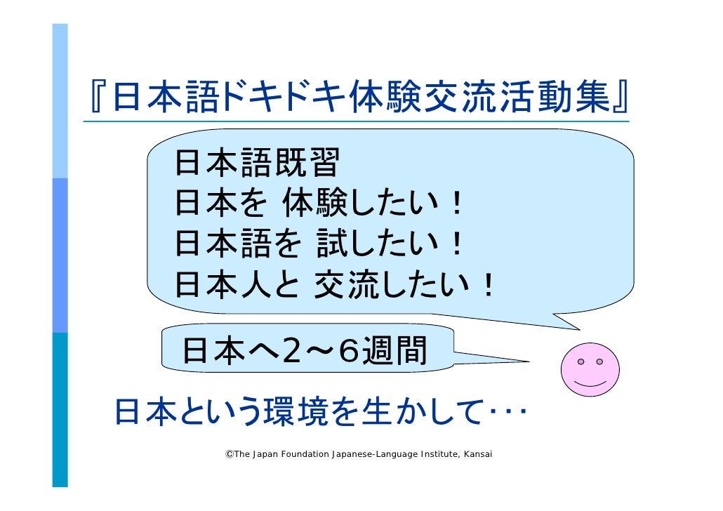 『日本語ドキドキ体験交流活動集』   日本語既習   日本を 体験したい!   日本語を 試したい!   日本人と 交流したい!   日本へ2~6週間 日本という環境を生かして・・・     ⒸThe Japan Foundation Japa...