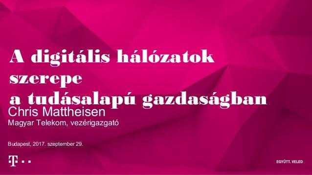 A digitális hálózatok szerepe a tudásalapú gazdaságban Chris Mattheisen Magyar Telekom, vezérigazgató Budapest, 2017. szep...