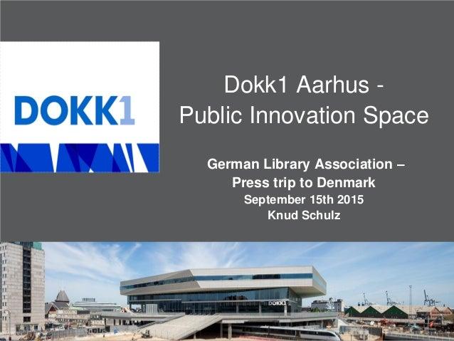 Dokk1 Aarhus - Public Innovation Space German Library Association – Press trip to Denmark September 15th 2015 Knud Schulz