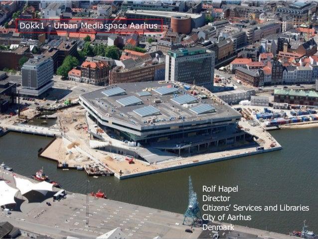 Dokk1 - Urban Mediaspace Aarhus Rolf Hapel Director Citizens' Services and Libraries City of Aarhus Denmark