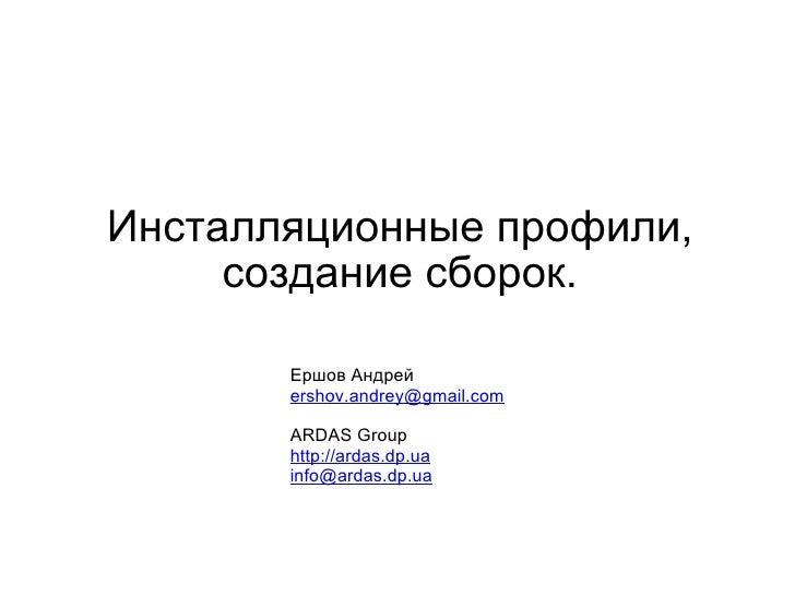 Инсталляционные профили, создание сборок. Ершов Андрей [email_address] ARDAS Group http://ardas.dp.ua [email_address]