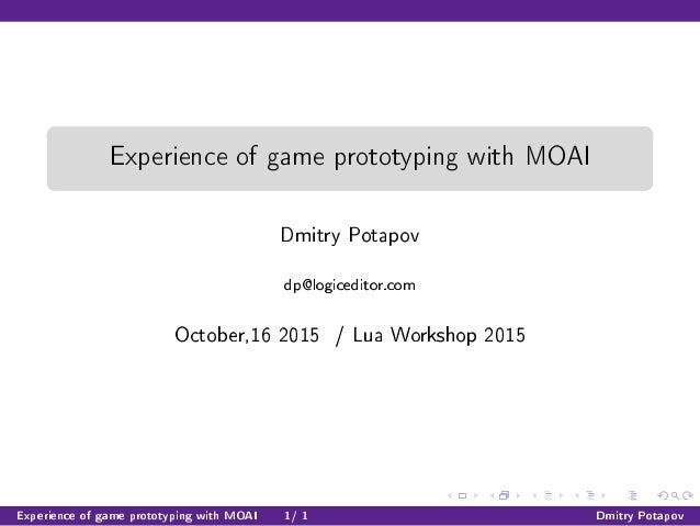 Experience of game prototyping with MOAI Dmitry Potapov dp@logiceditor.com October,16 2015 / Lua Workshop 2015 Experience ...