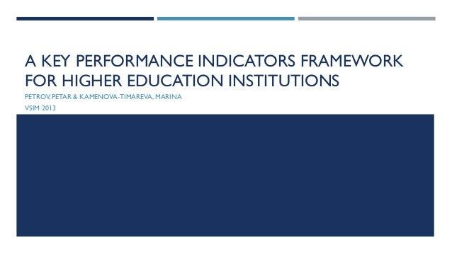 A KEY PERFORMANCE INDICATORS FRAMEWORK FOR HIGHER EDUCATION INSTITUTIONS PETROV,PETAR & KAMENOVA-TIMAREVA,MARINA VSIM 2013