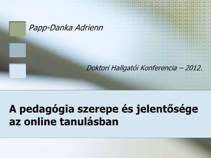 Papp-Danka Adrienn                 Doktori Hallgatói Konferencia – 2012.A pedagógia szerepe és jelentőségeaz online tanulá...