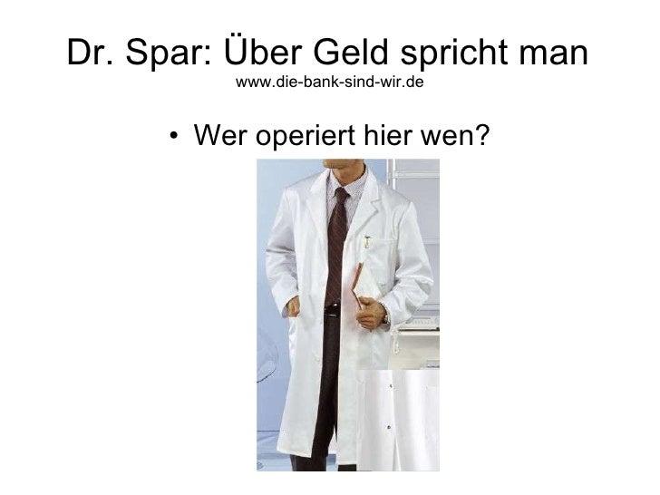 Dr. Spar: Über Geld spricht man www.die-bank-sind-wir.de <ul><li>Wer operiert hier wen? </li></ul>