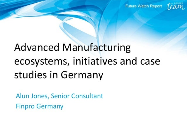 Advanced Manufacturing ecosystems, initiatives and case studies in Germany Alun Jones, Senior Consultant Finpro Germany