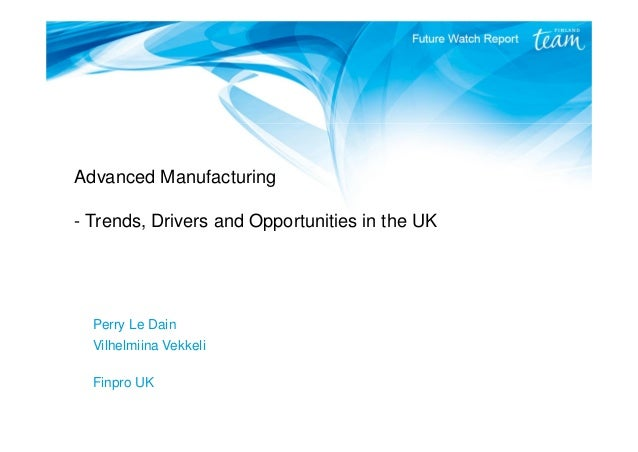 Advanced Manufacturing - Trends, Drivers and Opportunities in the UK Perry Le Dain Vilhelmiina Vekkeli Finpro UK