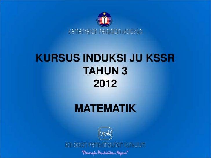 """KURSUS INDUKSI JU KSSR       TAHUN 3         2012      MATEMATIK                                      """"Peneraju Pendidikan..."""