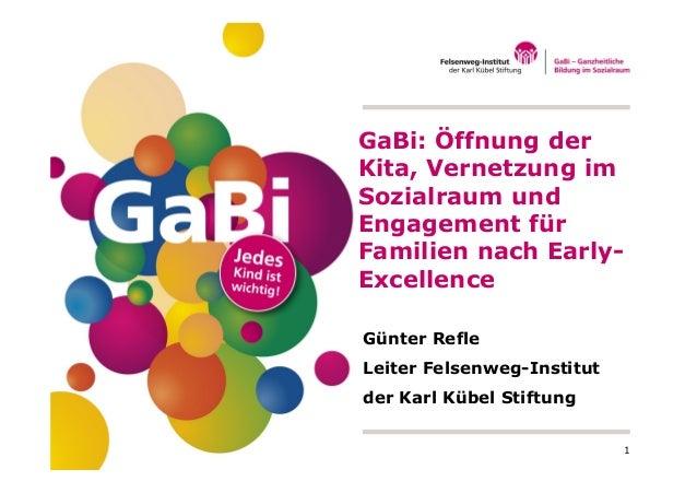 1 Günter Refle Leiter Felsenweg-Institut der Karl Kübel Stiftung GaBi: Öffnung der Kita, Vernetzung im Sozialraum und Enga...