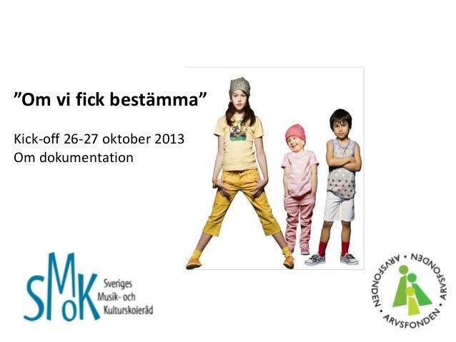 """""""Om vi fick bestämma"""" Kick-off 26-27 oktober 2013 Om dokumentation"""