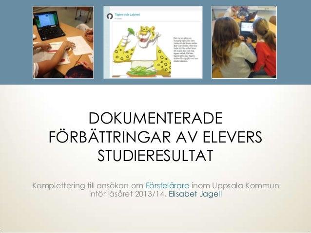 DOKUMENTERADEFÖRBÄTTRINGAR AV ELEVERSSTUDIERESULTATKomplettering till ansökan om Förstelärare inom Uppsala Kommuninför läs...