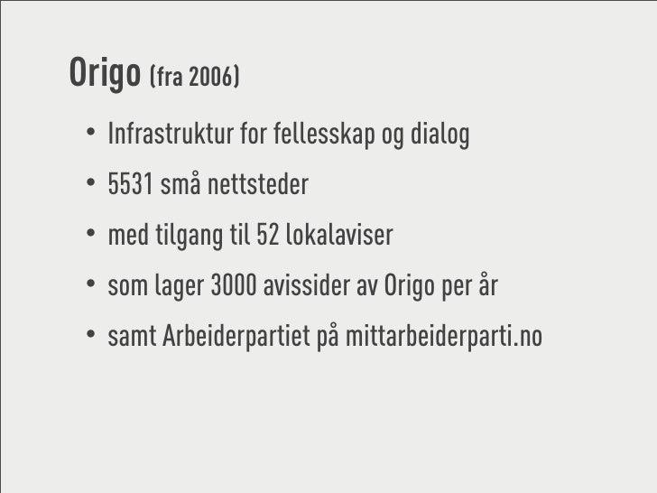 Origo (fra 2006)  • Infrastruktur for fellesskap og dialog  • 5531 små nettsteder  • med tilgang til 52 lokalaviser  • som...