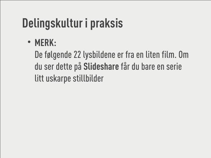 Delingskultur i praksis  • MERK:    De følgende 22 lysbildene er fra en liten film. Om    du ser dette på Slideshare får d...