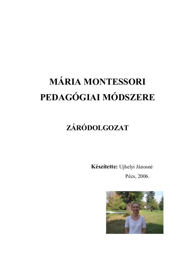 MÁRIA MONTESSORI PEDAGÓGIAI MÓDSZERE ZÁRÓDOLGOZAT Készítette: Ujhelyi Jánosné Pécs, 2006.
