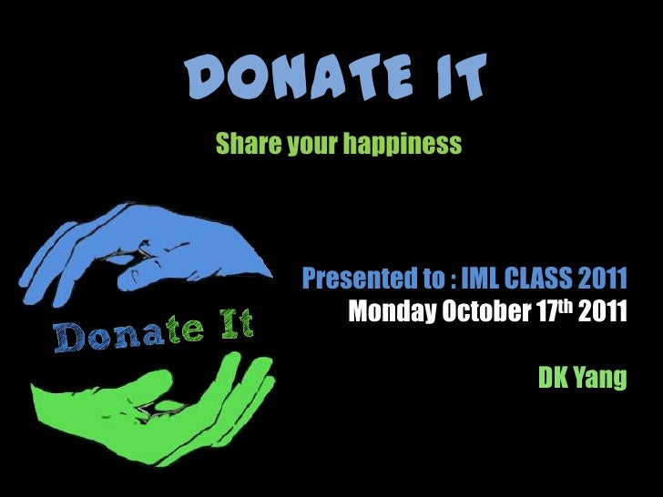 DONATE IT<br />Share your happiness<br />Presented to : IML CLASS 2011 <br />Monday October 17th 2011<br />DK Yang<br />