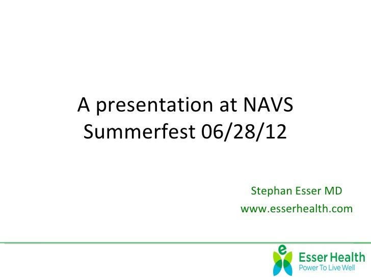 A presentation at NAVSSummerfest 06/28/12                 Stephan Esser MD                www.esserhealth.com