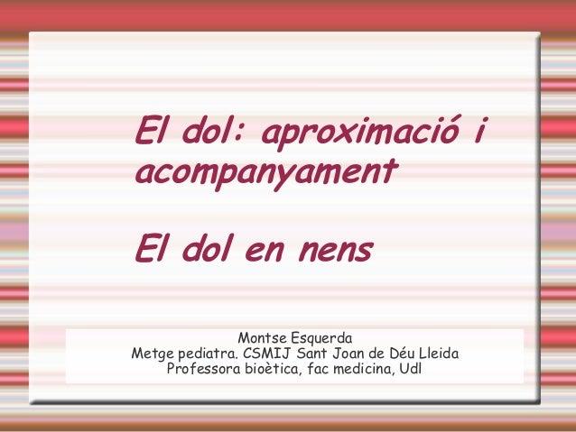 El dol: aproximació i acompanyament El dol en nens Montse Esquerda Metge pediatra. CSMIJ Sant Joan de Déu Lleida Professor...