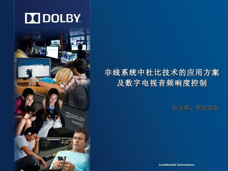 Confidential Information Confidential Information 非线系统中杜比技术的应用方案 及数字电视音频响度控制 伍玉蓉 ,  杜比北京