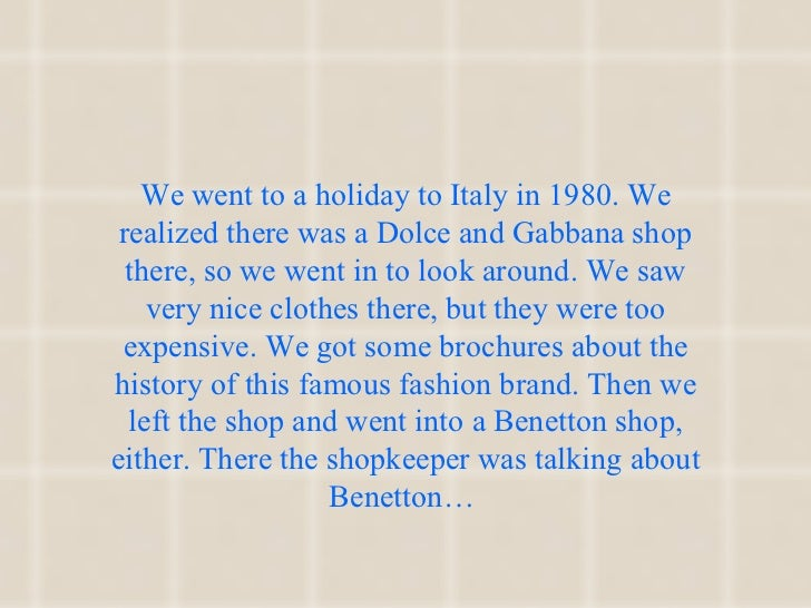 We went to a holiday to Italy in 1980. We realized there was a Dolce and Gabbana shop there, so we went in to look around....