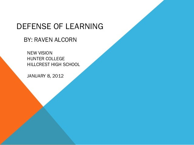 DEFENSE OF LEARNING BY: RAVEN ALCORN  NEW VISION  HUNTER COLLEGE  HILLCREST HIGH SCHOOL  JANUARY 8, 2012
