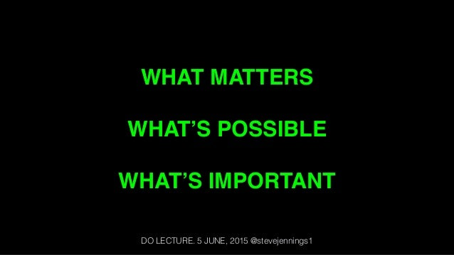 WHAT MATTERS WHAT'S POSSIBLE WHAT'S IMPORTANT DO LECTURE. 5 JUNE, 2015 @stevejennings1