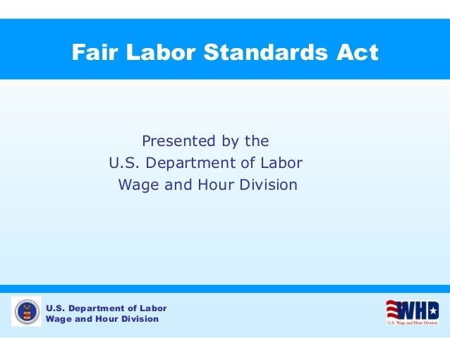 U.S. Department of Labor Wage and Hour Division Fair Labor Standards Act Presented by the U.S. Department of Labor Wage an...