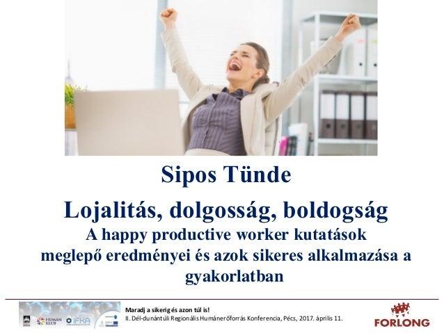 Sipos Tünde Lojalitás, dolgosság, boldogság A happy productive worker kutatások meglepő eredményei és azok sikeres alkalma...