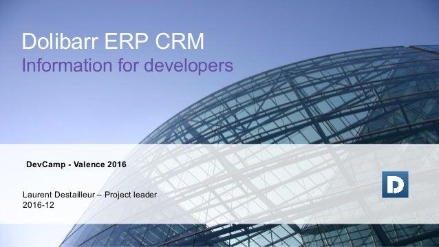 DevCamp - Valence 2016 Laurent Destailleur – Project leader 2016-12 Dolibarr ERP CRM Information for developers
