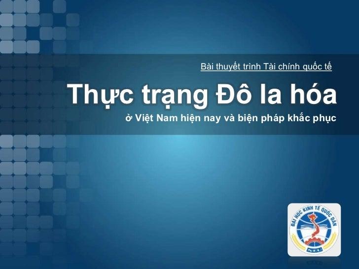 ThựctrạngĐô la hóa<br />ở Việt Nam hiện nay và biện pháp khắc phục<br />Bài thuyết trình Tài chính quốc tế<br />