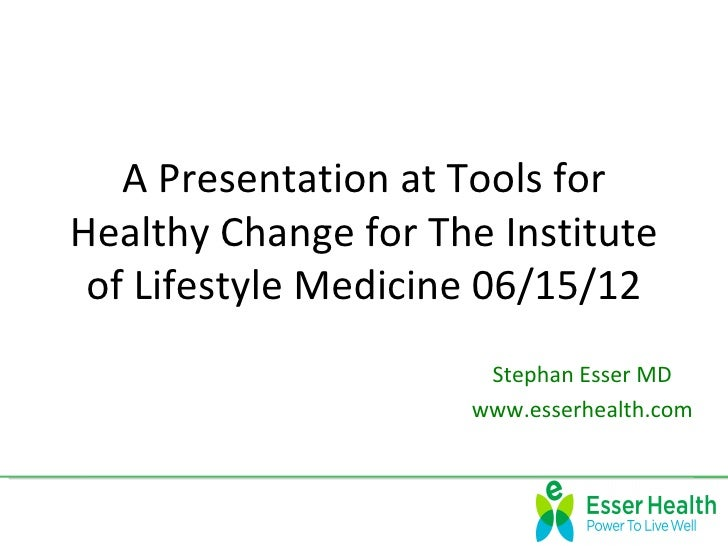 A Presentation at Tools forHealthy Change for The Institute of Lifestyle Medicine 06/15/12                      Stephan Es...