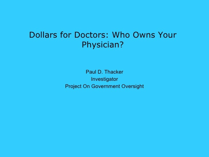 Dollars for Doctors: Who Owns Your Physician? Paul D. Thacker Investigator Project On Government Oversight