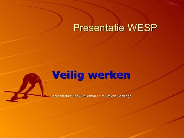 Presentatie WESPVeilig werkenpresentatie: Henk Dolleman i.s.m Steven Gerdingh