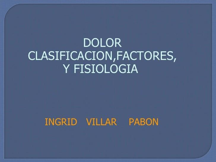 INGRID  VILLAR  PABON DOLOR CLASIFICACION,FACTORES, Y FISIOLOGIA