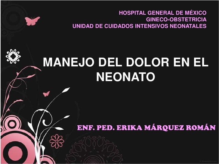 HOSPITAL GENERAL DE MÉXICO<br />GINECO-OBSTETRICIA<br />UNIDAD DE CUIDADOS INTENSIVOS NEONATALES<br />MANEJO DEL DOLOR EN ...